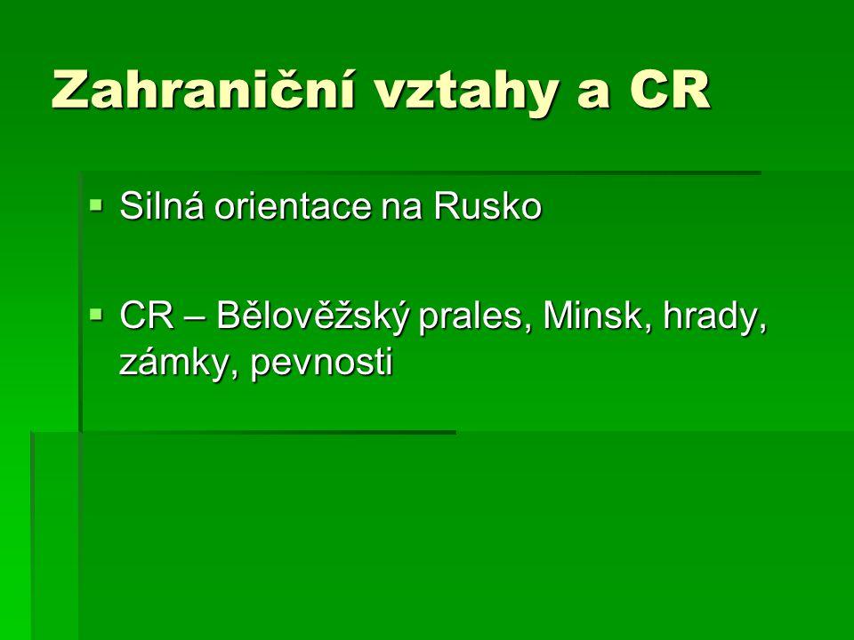 Zahraniční vztahy a CR  Silná orientace na Rusko  CR – Bělověžský prales, Minsk, hrady, zámky, pevnosti