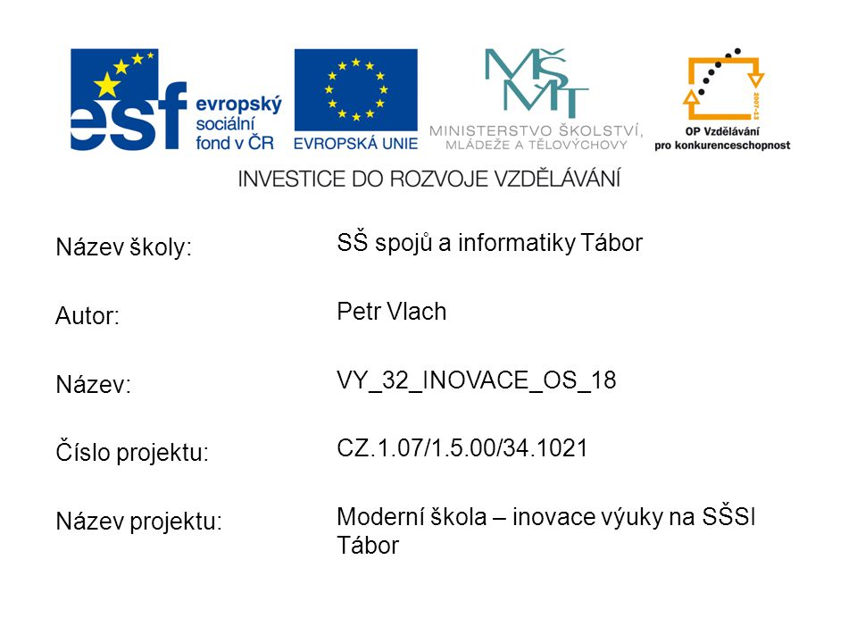Název školy: Autor: Název: Číslo projektu: Název projektu: SŠ spojů a informatiky Tábor Petr Vlach VY_32_INOVACE_OS_18 CZ.1.07/1.5.00/34.1021 Moderní škola – inovace výuky na SŠSI Tábor