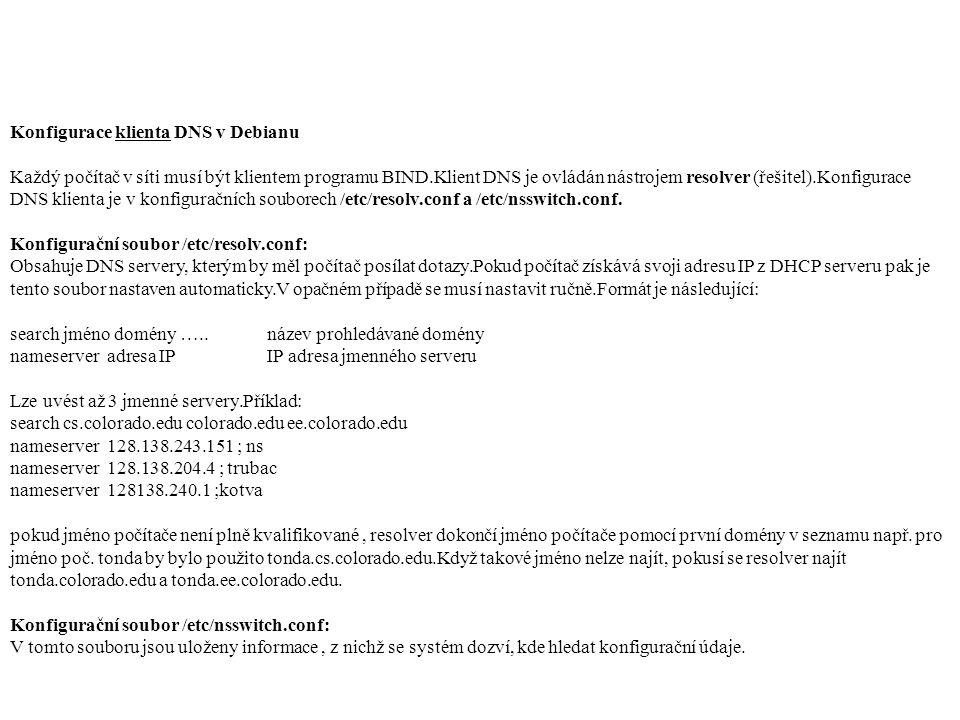Konfigurace klienta DNS v Debianu Každý počítač v síti musí být klientem programu BIND.Klient DNS je ovládán nástrojem resolver (řešitel).Konfigurace DNS klienta je v konfiguračních souborech /etc/resolv.conf a /etc/nsswitch.conf.