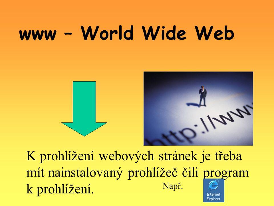 www – World Wide Web K prohlížení webových stránek je třeba mít nainstalovaný prohlížeč čili program k prohlížení.