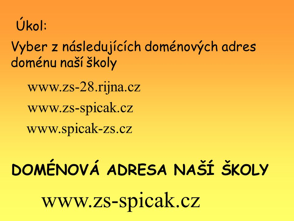 Úkol: DOMÉNOVÁ ADRESA NAŠÍ ŠKOLY www.zs-spicak.cz Vyber z následujících doménových adres doménu naší školy www.zs-spicak.cz www.zs-28.rijna.cz www.spicak-zs.cz