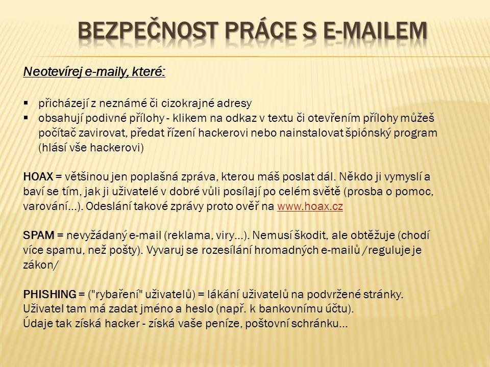 Neotevírej e-maily, které:  přicházejí z neznámé či cizokrajné adresy  obsahují podivné přílohy - klikem na odkaz v textu či otevřením přílohy můžeš počítač zavirovat, předat řízení hackerovi nebo nainstalovat špiónský program (hlásí vše hackerovi) HOAX = většinou jen poplašná zpráva, kterou máš poslat dál.