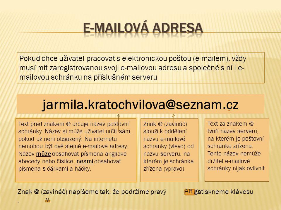 Pokud chce uživatel pracovat s elektronickou poštou (e-mailem), vždy musí mít zaregistrovanou svoji e-mailovou adresu a společně s ní i e- mailovou schránku na příslušném serveru jarmila.kratochvilova@seznam.cz Text před znakem @ určuje název poštovní schránky.