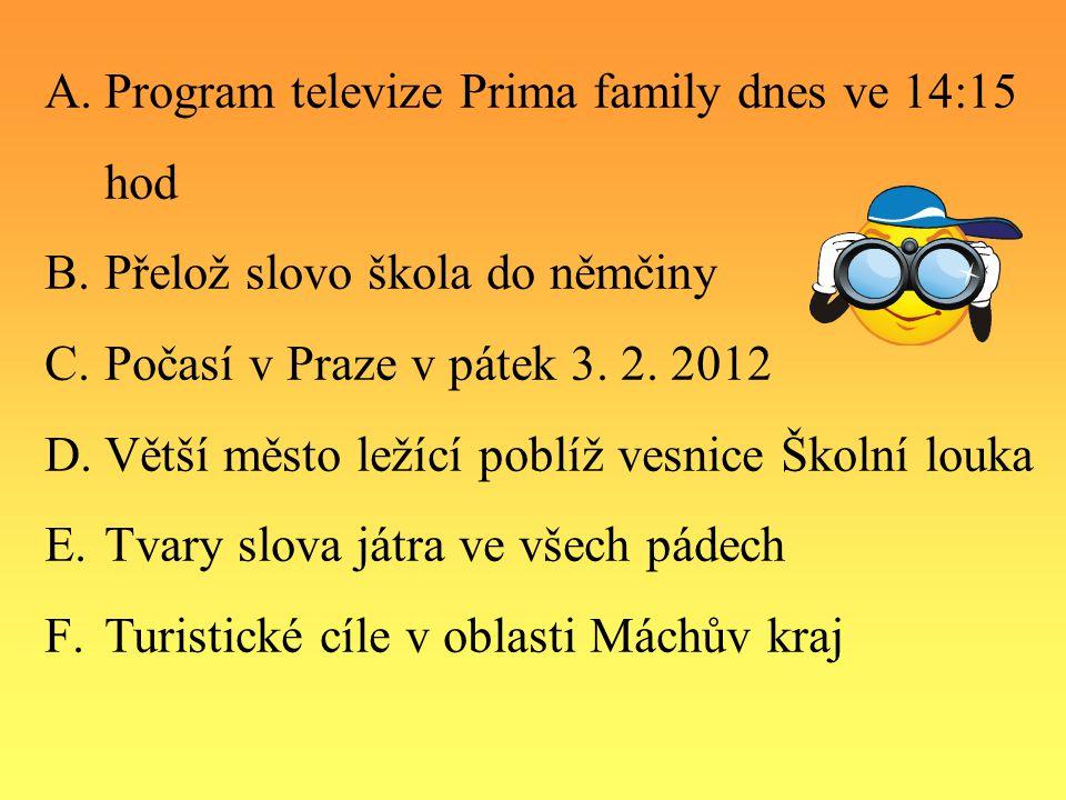 A.Program televize Prima family dnes ve 14:15 hod B.Přelož slovo škola do němčiny C.Počasí v Praze v pátek 3.