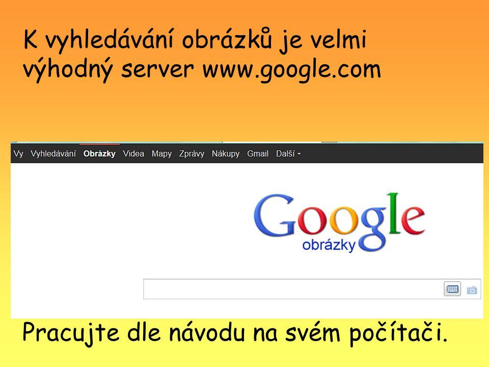 K vyhledávání obrázků je velmi výhodný server www.google.com Pracujte dle návodu na svém počítači.
