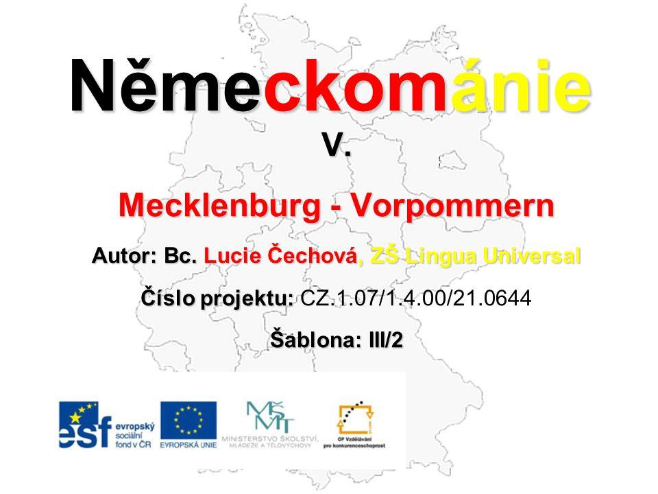 Německománie V. Mecklenburg - Vorpommern Autor: Bc. Lucie Čechová, ZŠ Lingua Universal Číslo projektu: Číslo projektu: CZ.1.07/1.4.00/21.0644 Šablona: