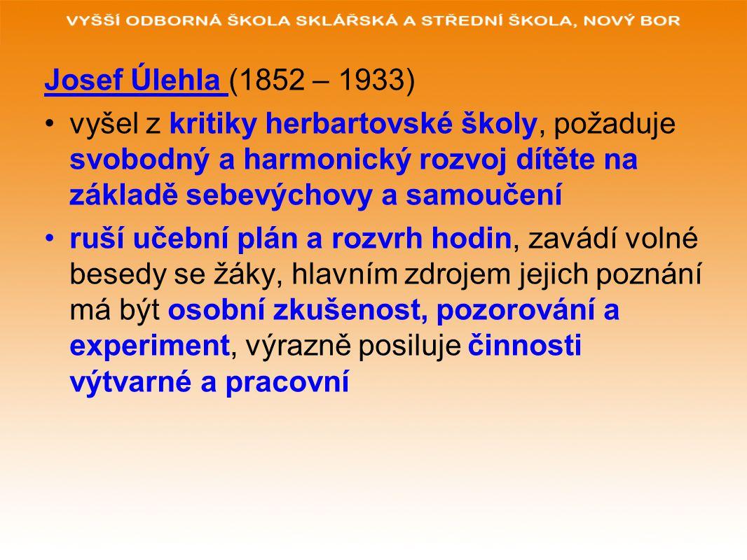 Josef Úlehla (1852 – 1933) vyšel z kritiky herbartovské školy, požaduje svobodný a harmonický rozvoj dítěte na základě sebevýchovy a samoučení ruší uč