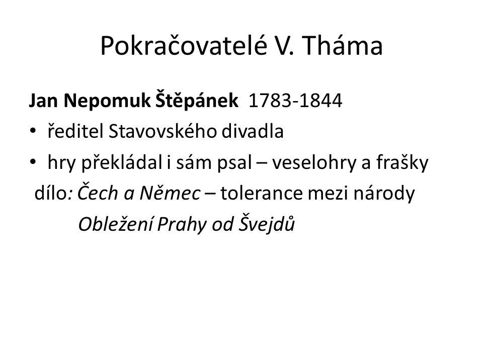 Pokračovatelé V. Tháma Jan Nepomuk Štěpánek 1783-1844 ředitel Stavovského divadla hry překládal i sám psal – veselohry a frašky dílo: Čech a Němec – t