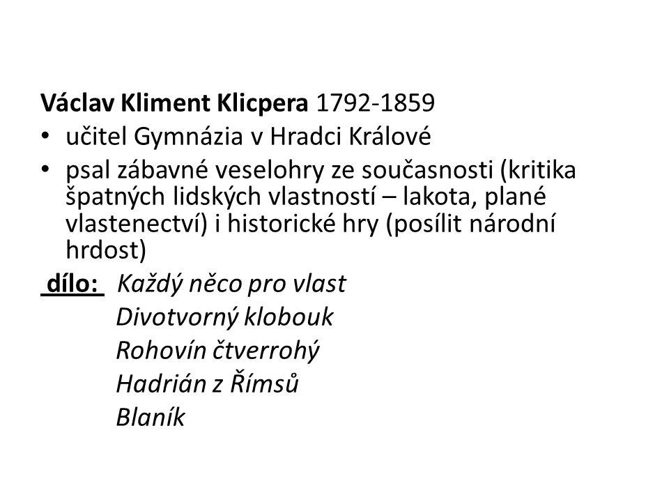 Václav Kliment Klicpera 1792-1859 učitel Gymnázia v Hradci Králové psal zábavné veselohry ze současnosti (kritika špatných lidských vlastností – lakot