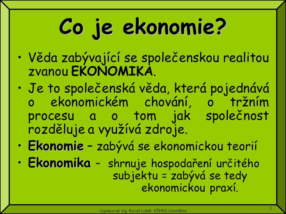 Vypracoval: Ing. Kovač Lukáš; SŠHGS Litoměřice 3 Co je ekonomie? Věda zabývající se společenskou realitou zvanou EKONOMIKA. Je to společenská věda, kt