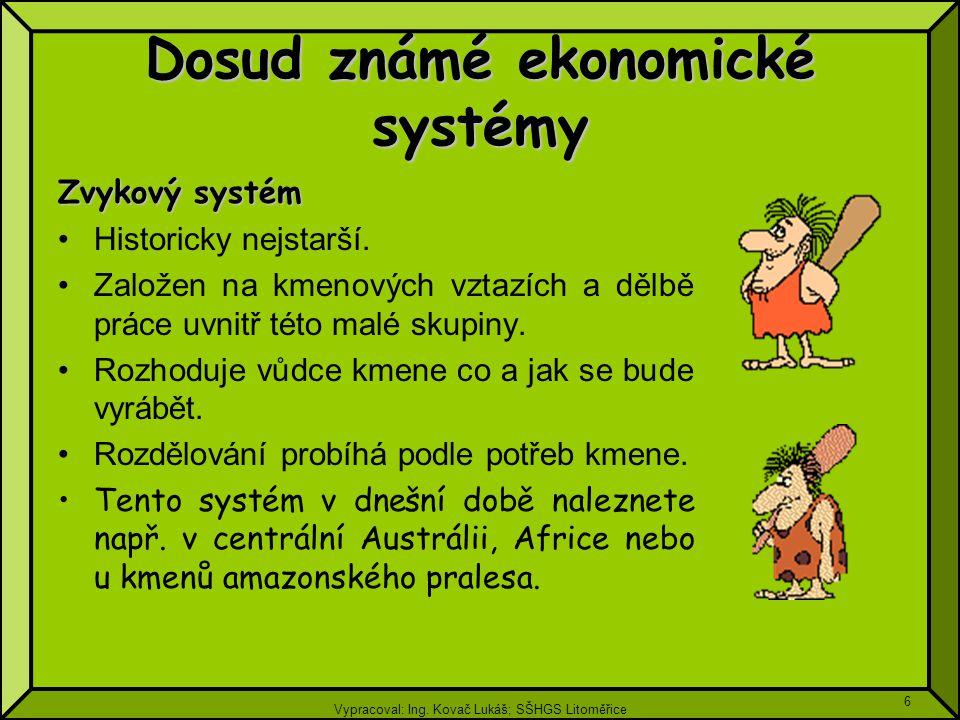 Vypracoval: Ing. Kovač Lukáš; SŠHGS Litoměřice 6 Dosud známé ekonomické systémy Zvykový systém Historicky nejstarší. Založen na kmenových vztazích a d