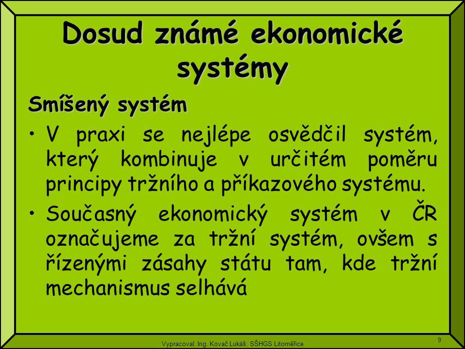 Vypracoval: Ing. Kovač Lukáš; SŠHGS Litoměřice 9 Dosud známé ekonomické systémy Smíšený systém V praxi se nejlépe osvědčil systém, který kombinuje v u