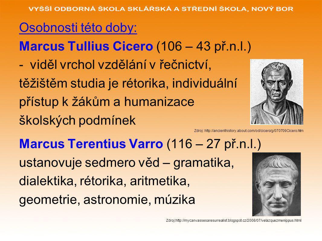 Osobnosti této doby: Marcus Tullius Cicero (106 – 43 př.n.l.) -viděl vrchol vzdělání v řečnictví, těžištěm studia je rétorika, individuální přístup k
