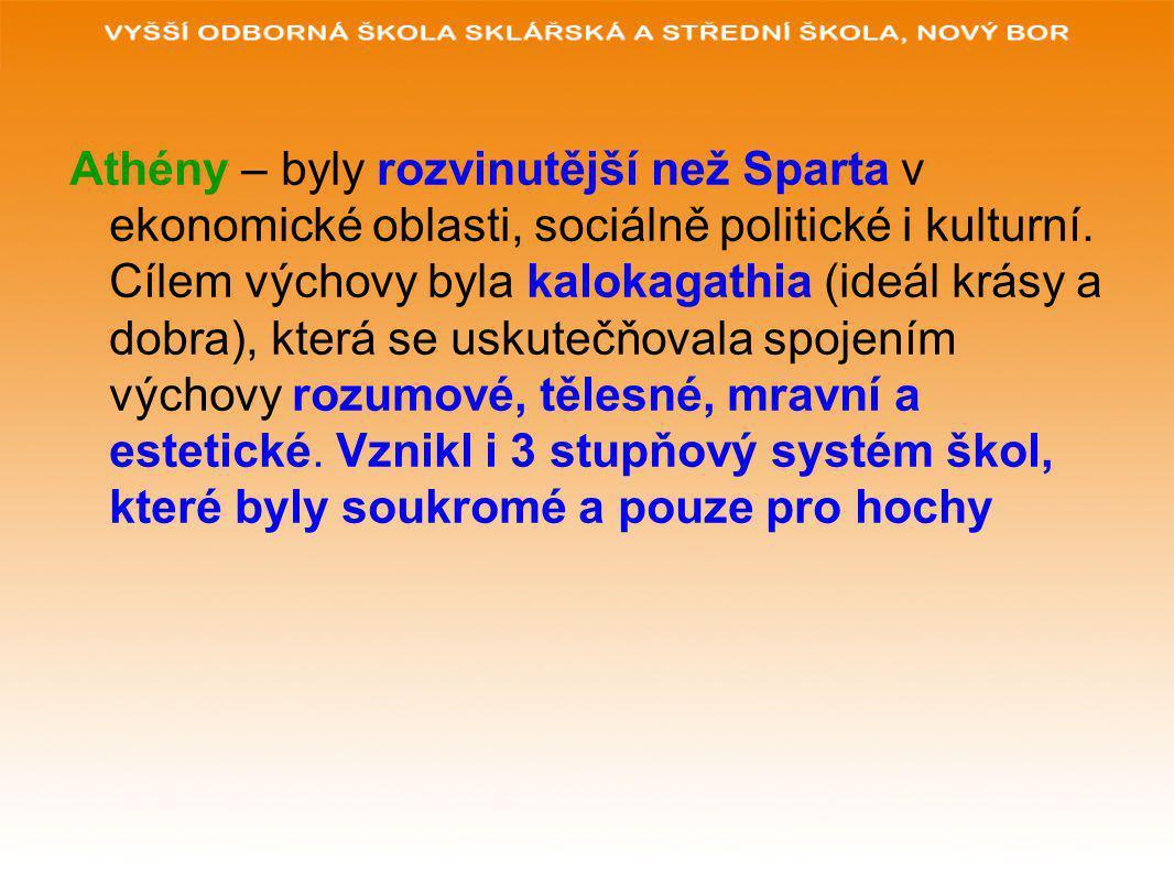 Athény – byly rozvinutější než Sparta v ekonomické oblasti, sociálně politické i kulturní. Cílem výchovy byla kalokagathia (ideál krásy a dobra), kter