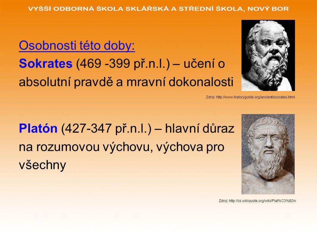 Osobnosti této doby: Sokrates (469 -399 př.n.l.) – učení o absolutní pravdě a mravní dokonalosti Zdroj: http://www.historyguide.org/ancient/socrates.h