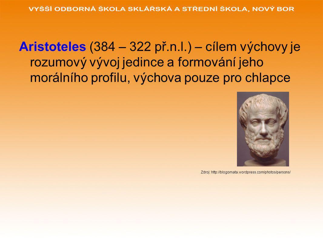 Aristoteles (384 – 322 př.n.l.) – cílem výchovy je rozumový vývoj jedince a formování jeho morálního profilu, výchova pouze pro chlapce Zdroj: http://