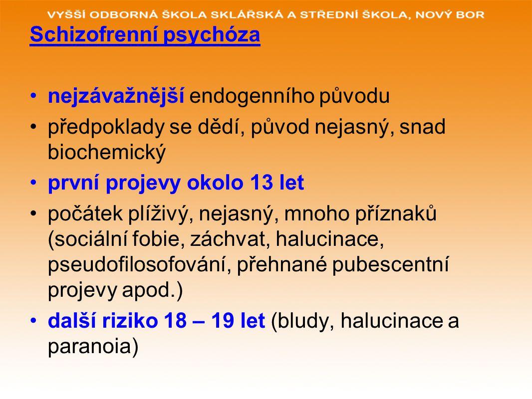 Schizofrenní psychóza nejzávažnější endogenního původu předpoklady se dědí, původ nejasný, snad biochemický první projevy okolo 13 let počátek plíživý, nejasný, mnoho příznaků (sociální fobie, záchvat, halucinace, pseudofilosofování, přehnané pubescentní projevy apod.) další riziko 18 – 19 let (bludy, halucinace a paranoia)