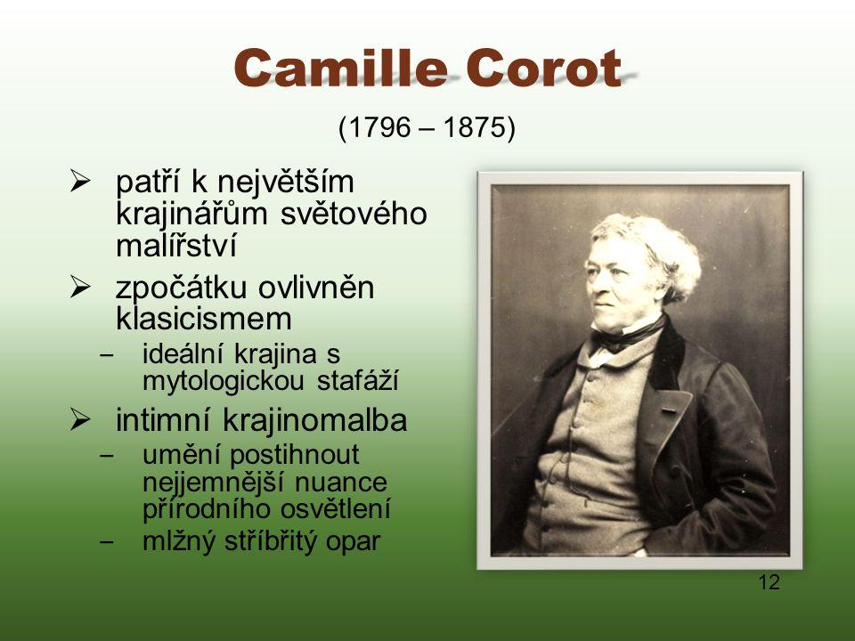 Camille Corot  patří k největším krajinářům světového malířství  zpočátku ovlivněn klasicismem ‒ ideální krajina s mytologickou stafáží  intimní kr