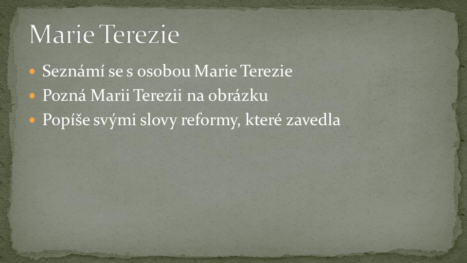 Seznámí se s osobou Marie Terezie Pozná Marii Terezii na obrázku Popíše svými slovy reformy, které zavedla