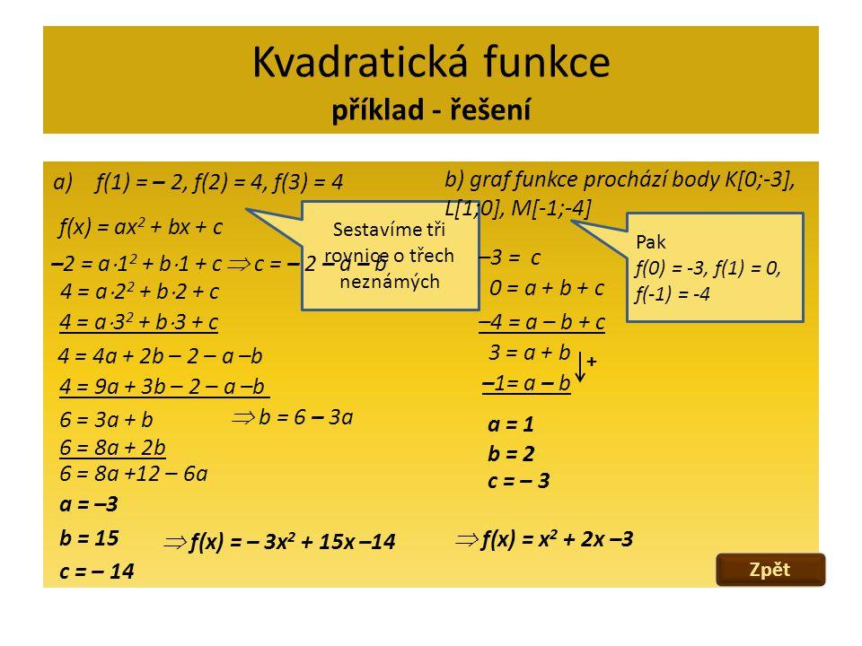 Kvadratická funkce příklad - řešení a)f(1) = – 2, f(2) = 4, f(3) = 4 f(x) = ax 2 + bx + c –2 = a  1 2 + b  1 + c 4 = a  2 2 + b  2 + c 4 = a  3 2