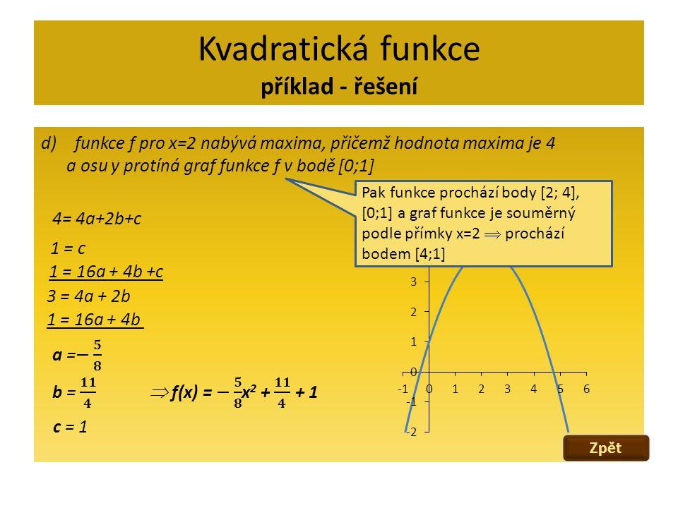 Kvadratická funkce příklad - řešení d)funkce f pro x=2 nabývá maxima, přičemž hodnota maxima je 4 a osu y protíná graf funkce f v bodě [0;1] 4= 4a+2b+