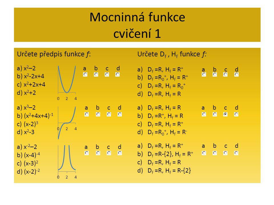 Mocninná funkce cvičení 1 Určete předpis funkce f: a) x 2 –2 a b c d b) x 2 -2x+4 c) x 2 +2x+4 d) x 2 +2 a) x 3 –2 a b c d b) (x 2 +4x+4) -1 c) (x-2)