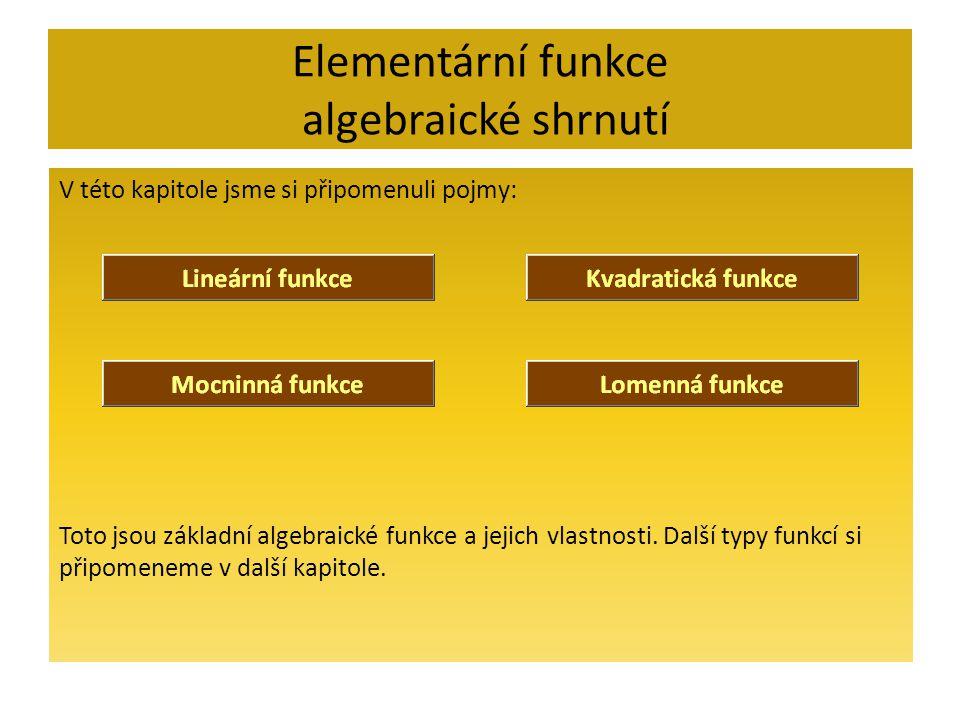 Elementární funkce algebraické shrnutí V této kapitole jsme si připomenuli pojmy: Toto jsou základní algebraické funkce a jejich vlastnosti. Další typ