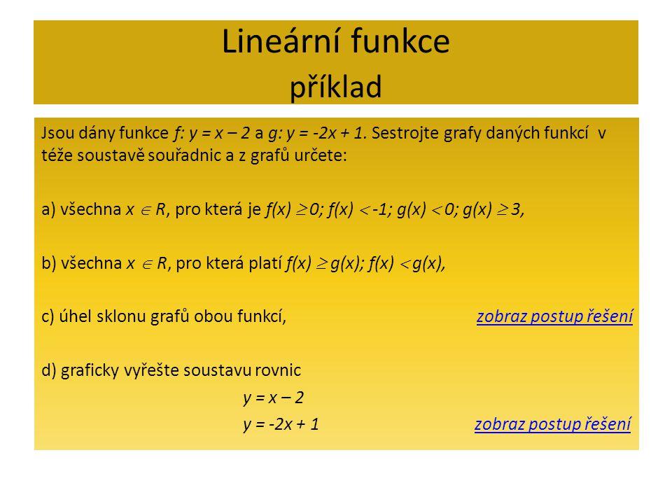 Lineární funkce příklad - řešení f(x)  0 pro x  2;+  )f(x)  -1 pro x  (-  ;1)g(x)  0 pro x  (0,5;+  )g(x)  3 pro x  (-  ;-1  f(x) = x - 2 g(x) =-2x + 1 f(x)  g(x) pro x   1;+  )f(x)  g(x) pro x  (-  ; 1) x 1 = 1; x 2 = 2 a f(x 1 ) = -1; f(x 2 ) = 0 x 1 = 1; x 2 = -1 a g(x 1 )= -1; g(x 2 ) = 3 a) všechna x  R, pro která je f(x)  0; f(x)  -1; g(x)  0; g(x)  3, b) všechna x  R, pro která platí f(x)  g(x); f(x)  g(x), c) úhel sklonu grafů obou funkcí, Zpět