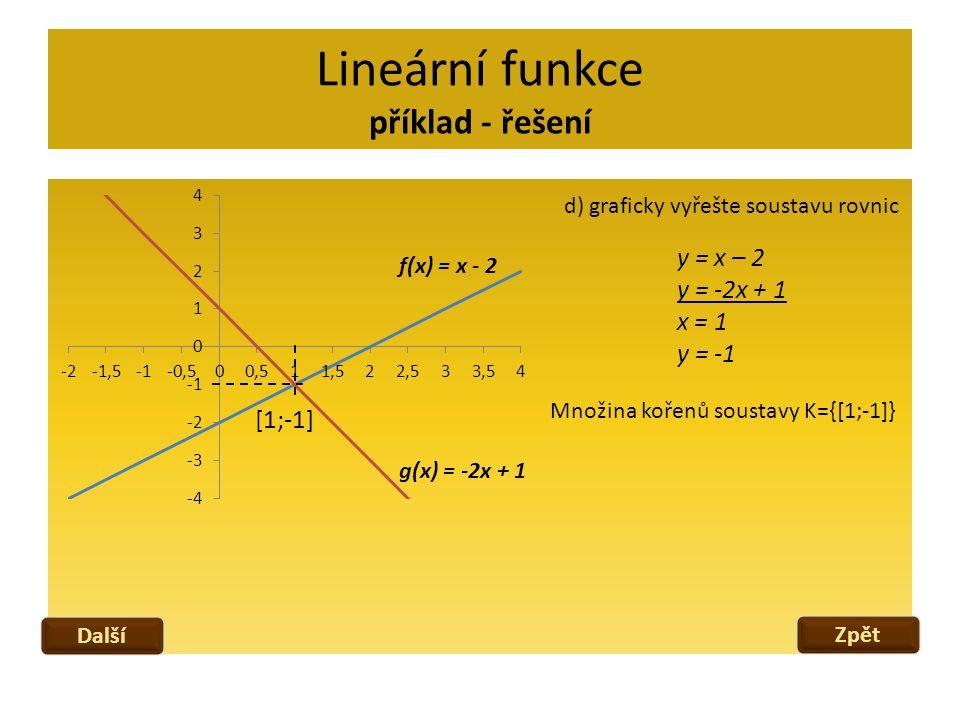 Lineární funkce cvičení Vyjádřete předpisem y = ax + b lineární funkci f, znáte-li: f(3) = -5; f(-1) = 4 Rozhodněte, zda je funkce f: y = ax + b rostoucí či klesající: f(1) = 1,5; f(-2) = -9 b = -3; f(2) = 5 f(3) = -0,5; f(-4) = 3