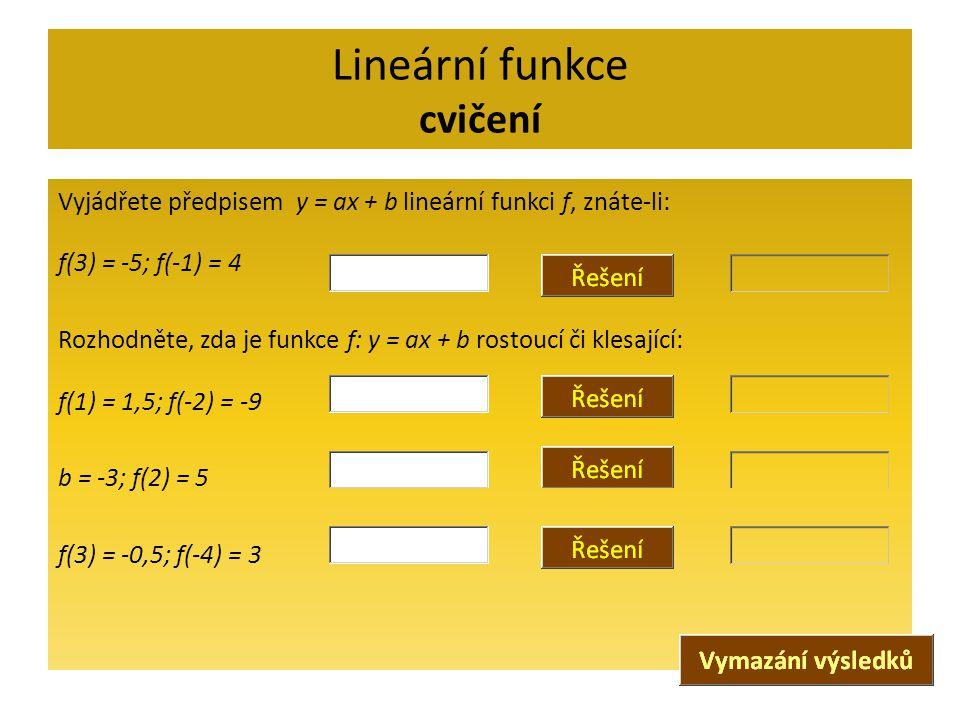 Lineární funkce cvičení Vyjádřete předpisem y = ax + b lineární funkci f, znáte-li: f(3) = -5; f(-1) = 4 Rozhodněte, zda je funkce f: y = ax + b rosto