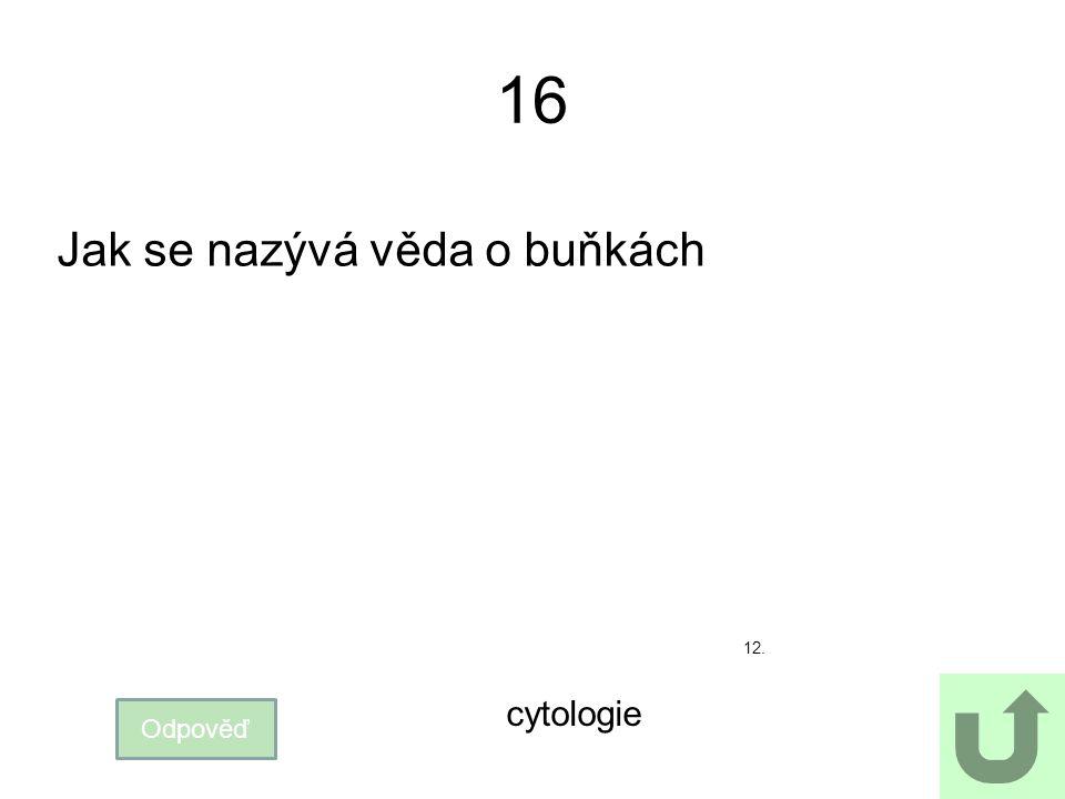 16 Jak se nazývá věda o buňkách Odpověď cytologie 12.