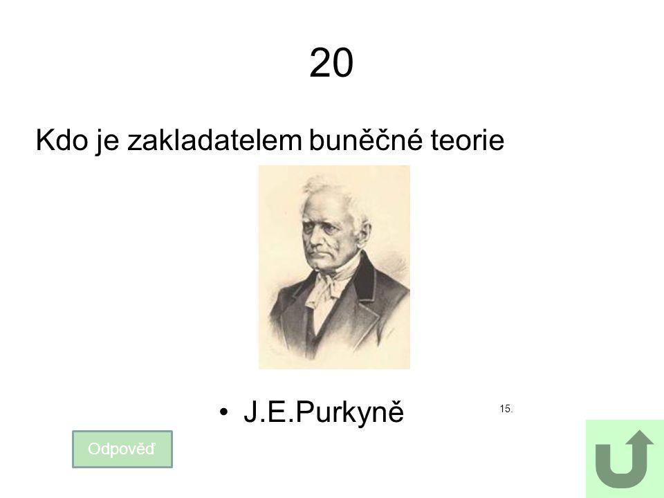 20 Kdo je zakladatelem buněčné teorie Odpověď J.E.Purkyně 15.