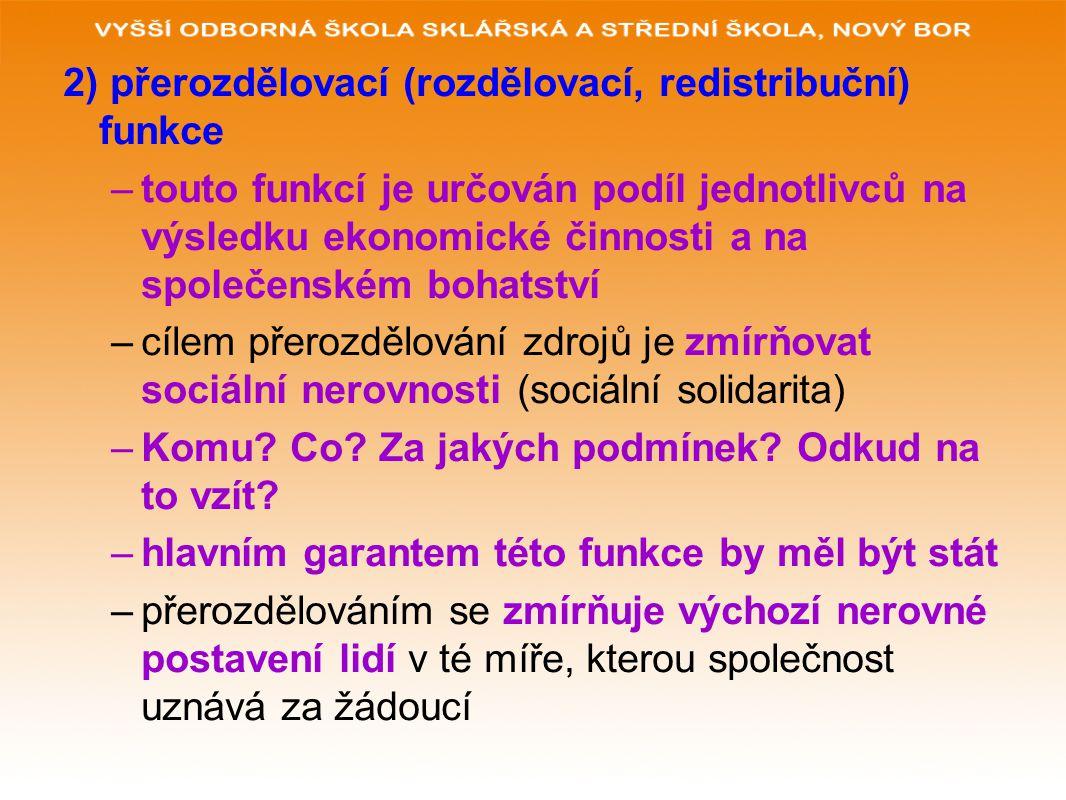 2) přerozdělovací (rozdělovací, redistribuční) funkce –touto funkcí je určován podíl jednotlivců na výsledku ekonomické činnosti a na společenském bohatství –cílem přerozdělování zdrojů je zmírňovat sociální nerovnosti (sociální solidarita) –Komu.