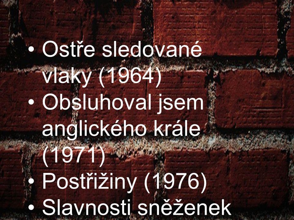 Ostře sledované vlaky (1964) Obsluhoval jsem anglického krále (1971) Postřižiny (1976) Slavnosti sněženek (1978) Příliš hlučná samota (1980) Proluky (