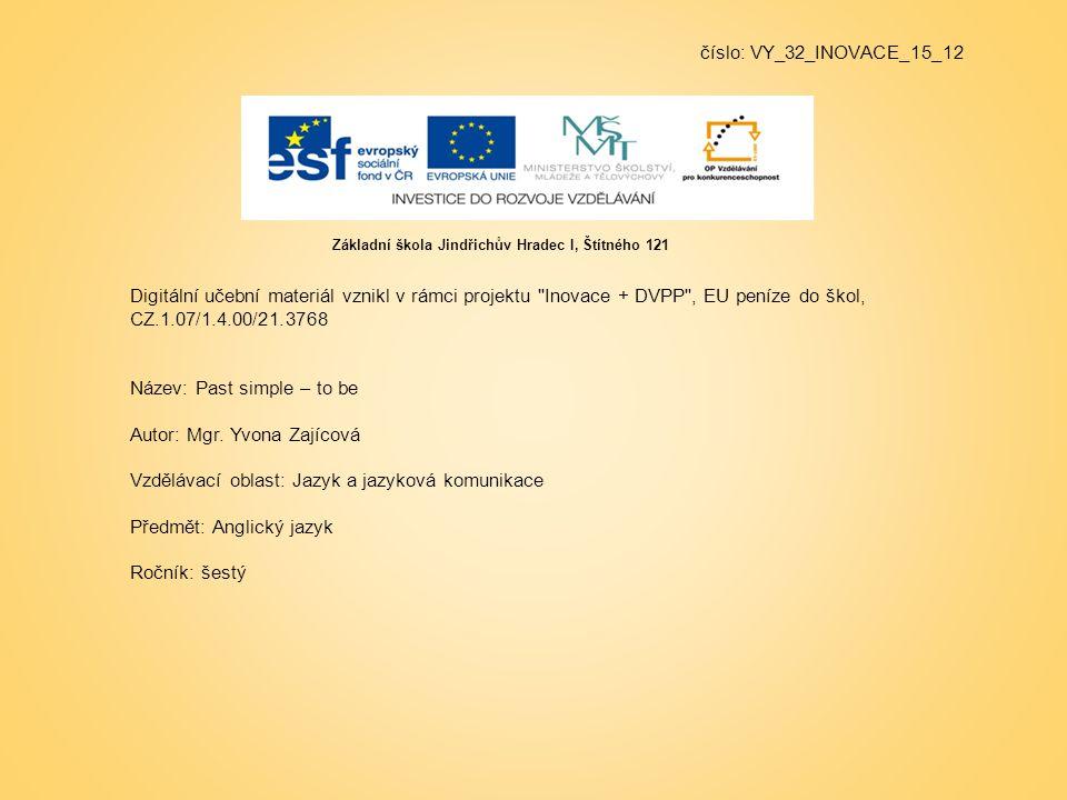číslo: VY_32_INOVACE_15_12 Digitální učební materiál vznikl v rámci projektu Inovace + DVPP , EU peníze do škol, CZ.1.07/1.4.00/21.3768 Název: Past simple – to be Autor: Mgr.