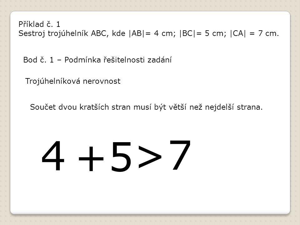 Příklad č. 1 Sestroj trojúhelník ABC, kde |AB|= 4 cm; |BC|= 5 cm; |CA| = 7 cm. Bod č. 1 – Podmínka řešitelnosti zadání Trojúhelníková nerovnost Součet