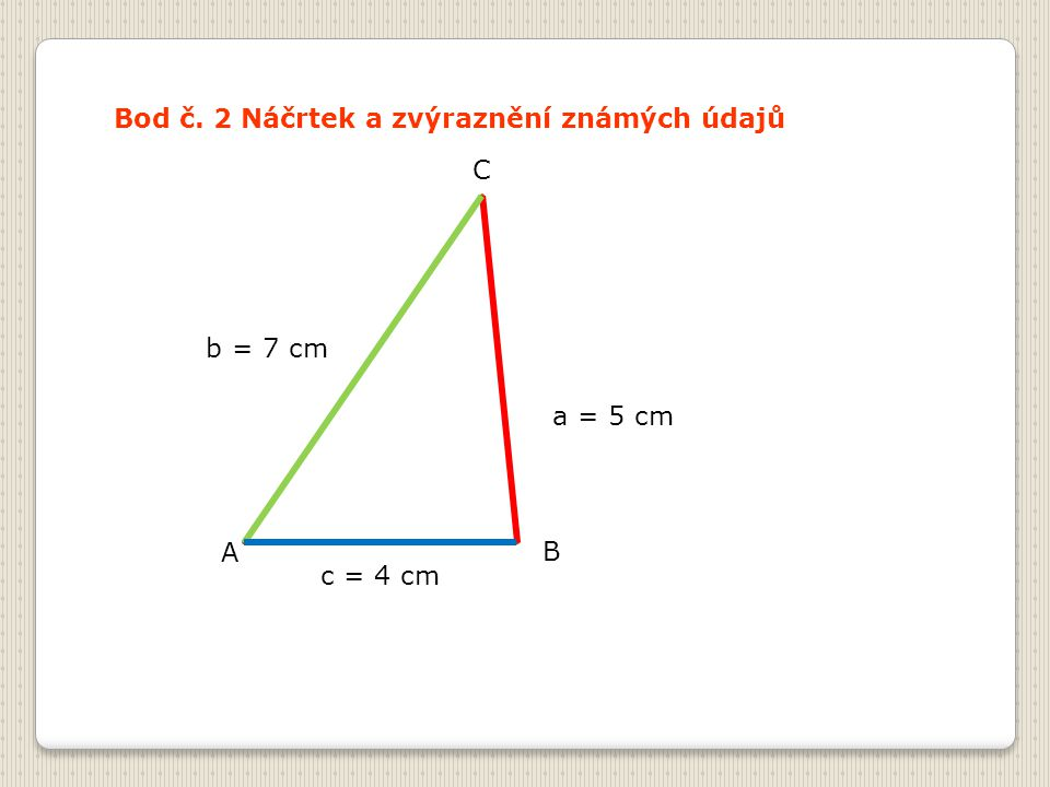Bod č. 2 Náčrtek a zvýraznění známých údajů A B C a = 5 cm b = 7 cm c = 4 cm