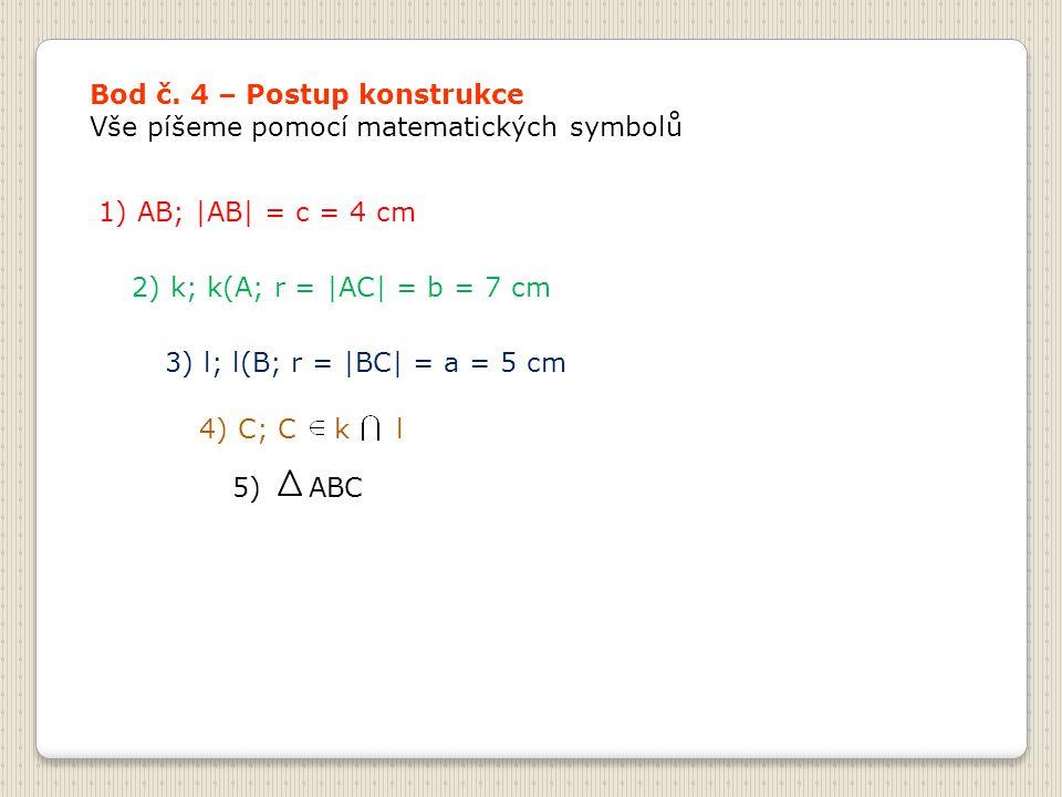 Bod č. 4 – Postup konstrukce Vše píšeme pomocí matematických symbolů 1) AB; |AB| = c = 4 cm 2) k; k(A; r = |AC| = b = 7 cm 3) l; l(B; r = |BC| = a = 5
