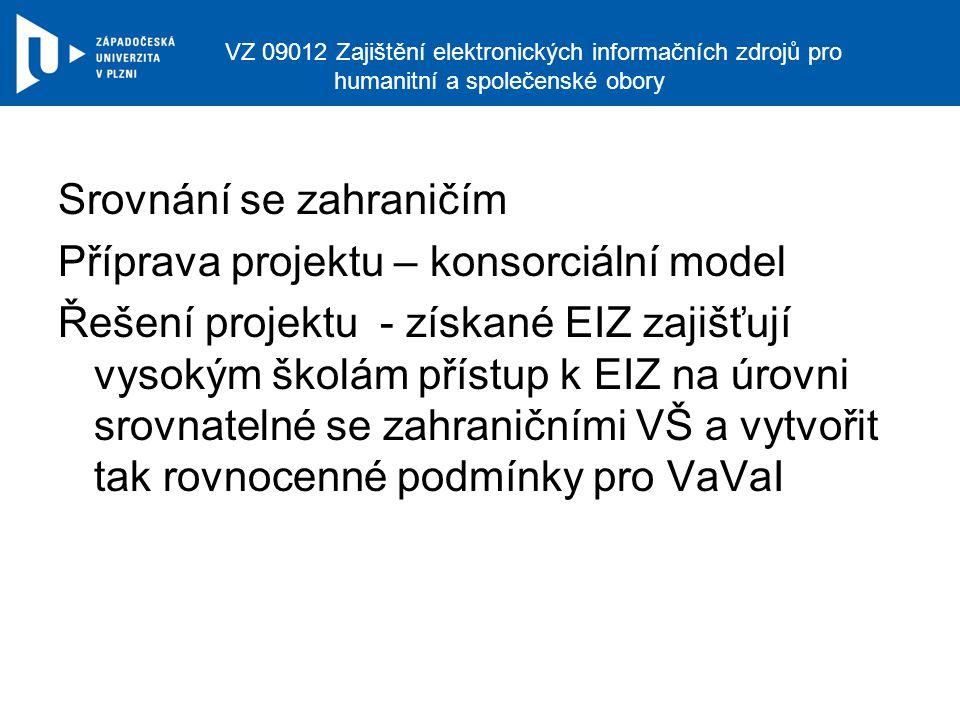 VZ 09012 Zajištění elektronických informačních zdrojů pro humanitní a společenské obory Srovnání se zahraničím Příprava projektu – konsorciální model Řešení projektu - získané EIZ zajišťují vysokým školám přístup k EIZ na úrovni srovnatelné se zahraničními VŠ a vytvořit tak rovnocenné podmínky pro VaVaI