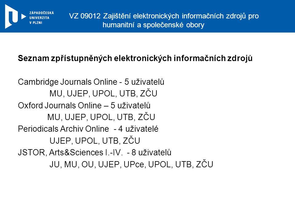 VZ 09012 Zajištění elektronických informačních zdrojů pro humanitní a společenské obory Seznam zpřístupněných elektronických informačních zdrojů Cambridge Journals Online - 5 uživatelů MU, UJEP, UPOL, UTB, ZČU Oxford Journals Online – 5 uživatelů MU, UJEP, UPOL, UTB, ZČU Periodicals Archiv Online - 4 uživatelé UJEP, UPOL, UTB, ZČU JSTOR, Arts&Sciences I.-IV.