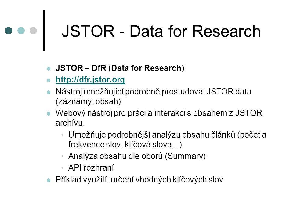 JSTOR - Data for Research JSTOR – DfR (Data for Research) http://dfr.jstor.org Nástroj umožňující podrobně prostudovat JSTOR data (záznamy, obsah) Webový nástroj pro práci a interakci s obsahem z JSTOR archívu.