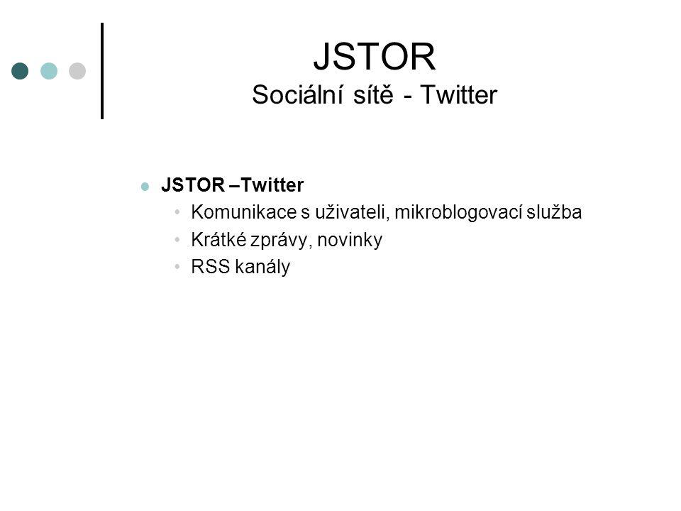 JSTOR Sociální sítě - Twitter JSTOR –Twitter Komunikace s uživateli, mikroblogovací služba Krátké zprávy, novinky RSS kanály