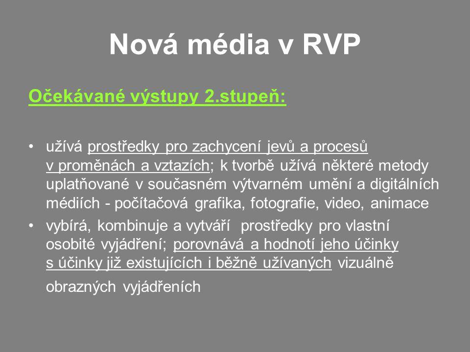 Nová média v RVP Očekávané výstupy 2.stupeň: užívá prostředky pro zachycení jevů a procesů v proměnách a vztazích; k tvorbě užívá některé metody uplatňované v současném výtvarném umění a digitálních médiích - počítačová grafika, fotografie, video, animace vybírá, kombinuje a vytváří prostředky pro vlastní osobité vyjádření; porovnává a hodnotí jeho účinky s účinky již existujících i běžně užívaných vizuálně obrazných vyjádřeních