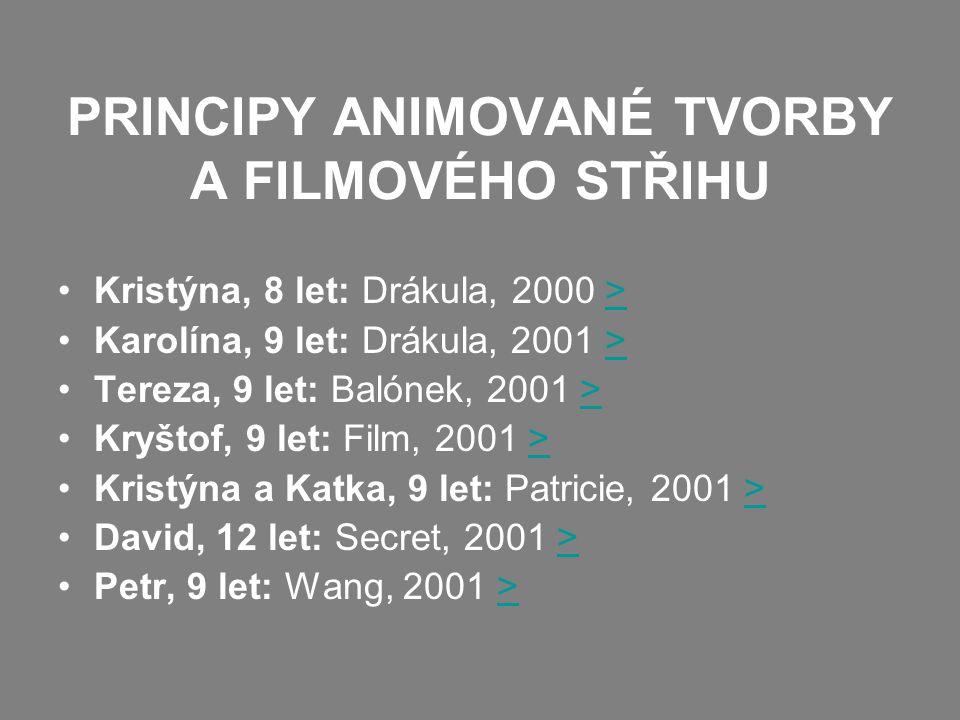 PRINCIPY ANIMOVANÉ TVORBY A FILMOVÉHO STŘIHU Kristýna, 8 let: Drákula, 2000 >> Karolína, 9 let: Drákula, 2001 >> Tereza, 9 let: Balónek, 2001 >> Kryštof, 9 let: Film, 2001 >> Kristýna a Katka, 9 let: Patricie, 2001 >> David, 12 let: Secret, 2001 >> Petr, 9 let: Wang, 2001 >>