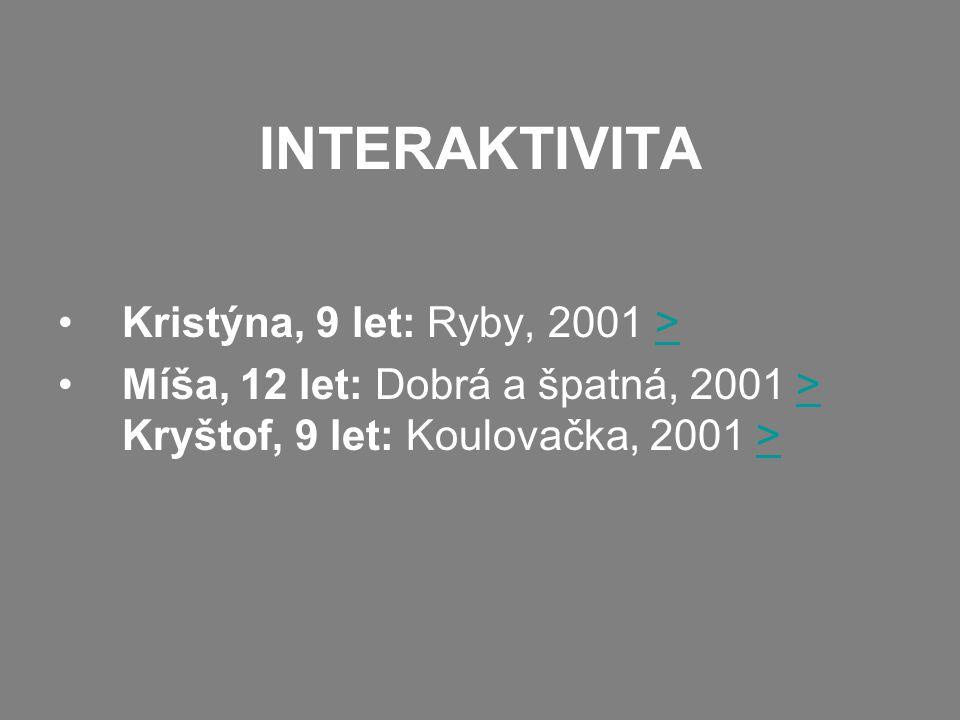 INTERAKTIVITA Kristýna, 9 let: Ryby, 2001 >> Míša, 12 let: Dobrá a špatná, 2001 > Kryštof, 9 let: Koulovačka, 2001 >>