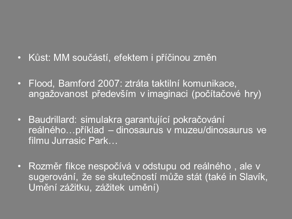 Kůst: MM součástí, efektem i příčinou změn Flood, Bamford 2007: ztráta taktilní komunikace, angažovanost především v imaginaci (počítačové hry) Baudrillard: simulakra garantující pokračování reálného…příklad – dinosaurus v muzeu/dinosaurus ve filmu Jurrasic Park… Rozměr fikce nespočívá v odstupu od reálného, ale v sugerování, že se skutečností může stát (také in Slavík, Umění zážitku, zážitek umění)