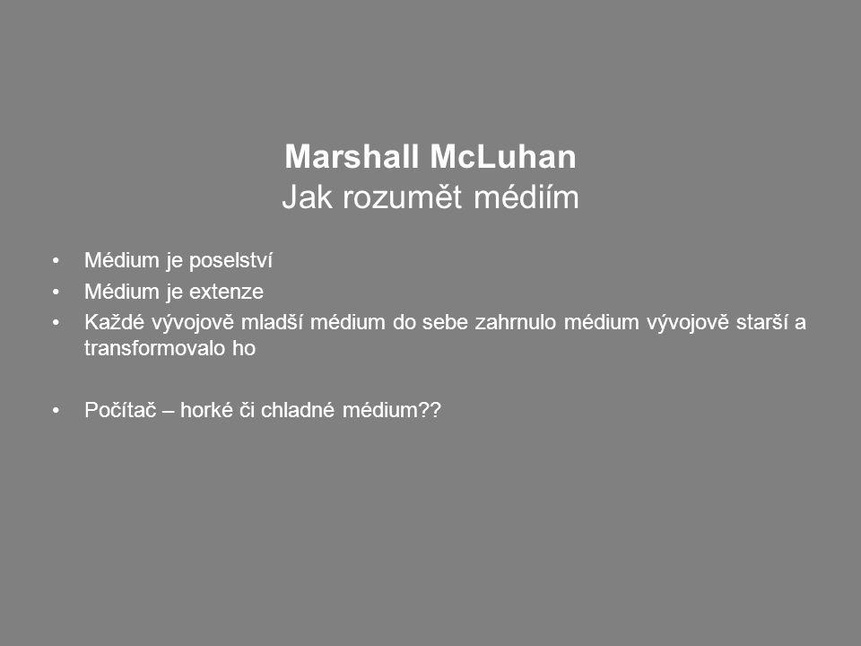 Marshall McLuhan Jak rozumět médiím Médium je poselství Médium je extenze Každé vývojově mladší médium do sebe zahrnulo médium vývojově starší a transformovalo ho Počítač – horké či chladné médium??