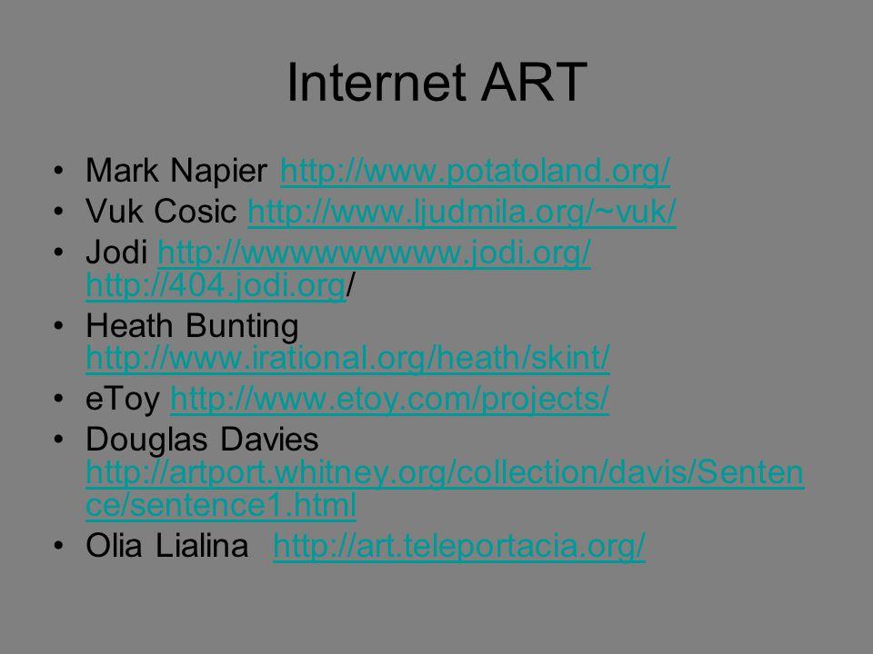 Internet ART Mark Napier http://www.potatoland.org/http://www.potatoland.org/ Vuk Cosic http://www.ljudmila.org/~vuk/http://www.ljudmila.org/~vuk/ Jodi http://wwwwwwwww.jodi.org/ http://404.jodi.org/http://wwwwwwwww.jodi.org/ http://404.jodi.org Heath Bunting http://www.irational.org/heath/skint/ http://www.irational.org/heath/skint/ eToy http://www.etoy.com/projects/http://www.etoy.com/projects/ Douglas Davies http://artport.whitney.org/collection/davis/Senten ce/sentence1.html http://artport.whitney.org/collection/davis/Senten ce/sentence1.html Olia Lialina http://art.teleportacia.org/http://art.teleportacia.org/