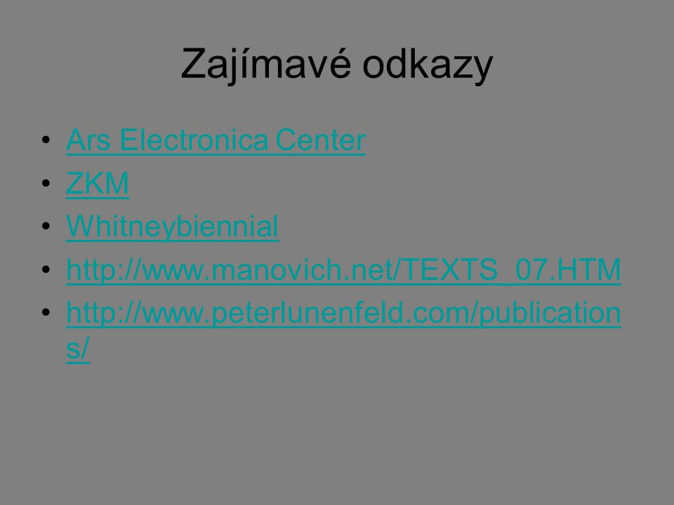 Zajímavé odkazy Ars Electronica Center ZKM Whitneybiennial http://www.manovich.net/TEXTS_07.HTM http://www.peterlunenfeld.com/publication s/http://www.peterlunenfeld.com/publication s/