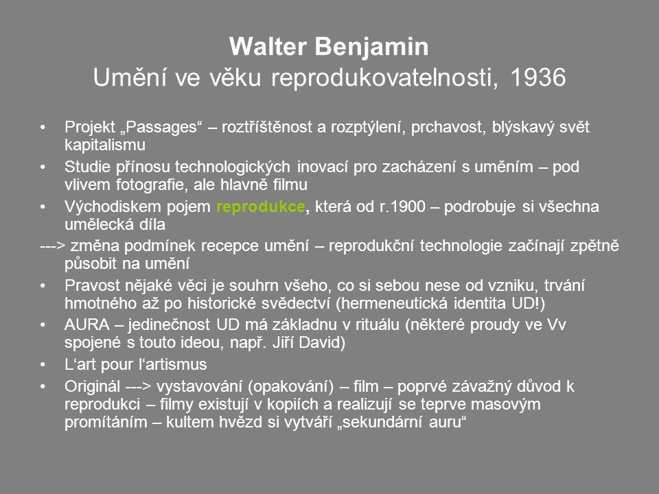 """Walter Benjamin Umění ve věku reprodukovatelnosti, 1936 Projekt """"Passages – roztříštěnost a rozptýlení, prchavost, blýskavý svět kapitalismu Studie přínosu technologických inovací pro zacházení s uměním – pod vlivem fotografie, ale hlavně filmu Východiskem pojem reprodukce, která od r.1900 – podrobuje si všechna umělecká díla ---> změna podmínek recepce umění – reprodukční technologie začínají zpětně působit na umění Pravost nějaké věci je souhrn všeho, co si sebou nese od vzniku, trvání hmotného až po historické svědectví (hermeneutická identita UD!) AURA – jedinečnost UD má základnu v rituálu (některé proudy ve Vv spojené s touto ideou, např."""